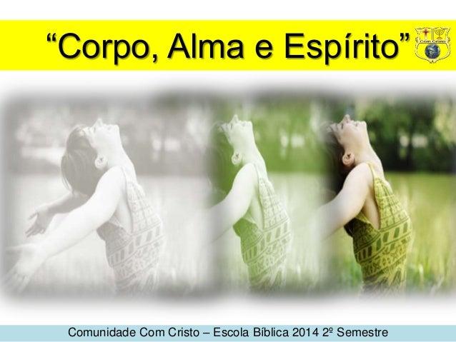 """""""Corpo, Alma e Espírito"""" Comunidade Com Cristo – Escola Bíblica 2014 2º Semestre"""