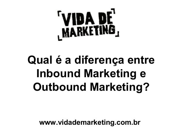 Qual é a diferença entre Inbound Marketing e Outbound Marketing? www.vidademarketing.com.br