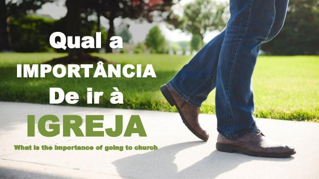 Qual a IMPORTÂNCIA De ir à IGREJAWhat is the importance of going to church