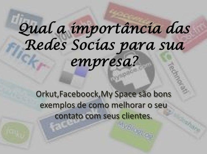 Qual a importância das Redes Socias para sua empresa?<br />Orkut,Faceboock,My Space são bons exemplos de como melhorar o s...