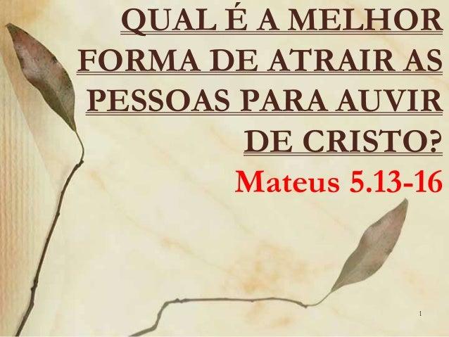 QUAL É A MELHOR  FORMA DE ATRAIR AS  PESSOAS PARA AUVIR  DE CRISTO?  Mateus 5.13-16  1