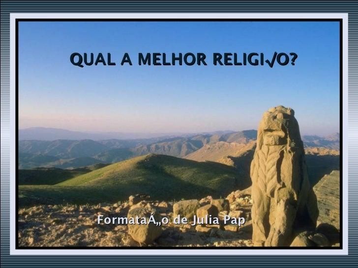 QUAL A MELHOR RELIGIÃO? Formatação de Julia Pap