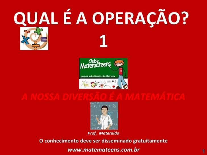 QUAL É A OPERAÇÃO?  1 A NOSSA DIVERSÃO É A MATEMÁTICA Prof.  Materaldo O conhecimento deve ser disseminado gratuitamente w...