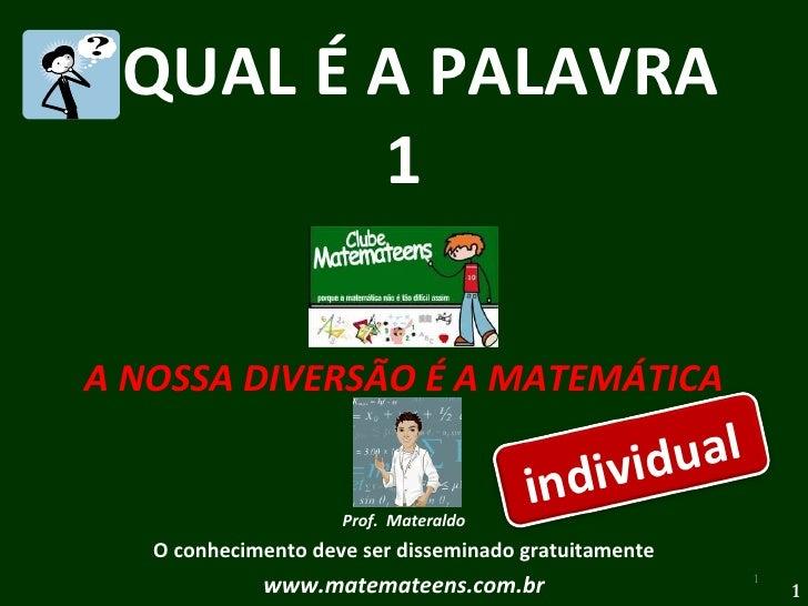 QUAL É A PALAVRA  1 A NOSSA DIVERSÃO É A MATEMÁTICA Prof.  Materaldo O conhecimento deve ser disseminado gratuitamente www...