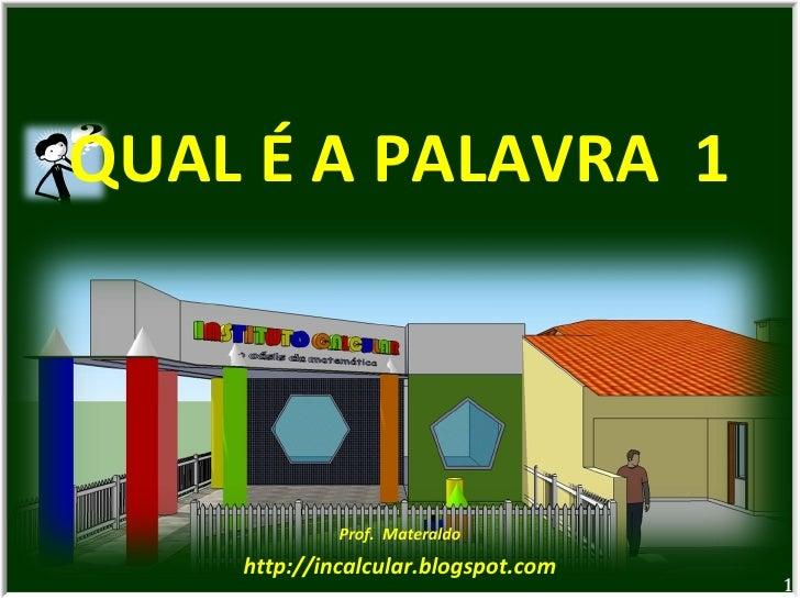 QUAL É A PALAVRA  1 Prof.  Materaldo http://incalcular.blogspot.com