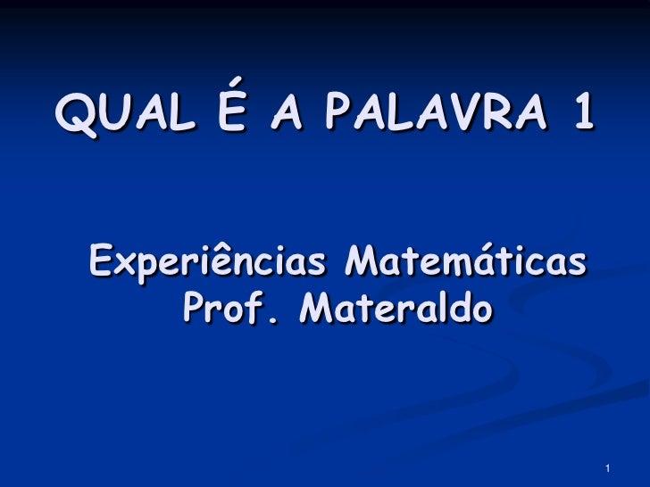 QUAL É A PALAVRA 1   Experiências Matemáticas      Prof. Materaldo                               1