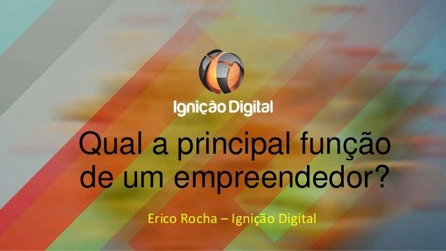Qual a principal função de um empreendedor? Erico Rocha – Ignição Digital