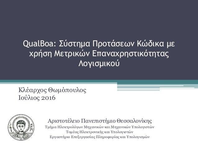 QualBoa: Σύστημα Προτάσεων Κώδικα με χρήση Μετρικών Επαναχρηστικότητας Λογισμικού Κλέαρχος Θωμόπουλος Ιούλιος 2016 Αριστοτ...