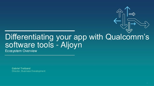 Differentiating your app with Qualcomm'ssoftware tools - AljoynEcosystem Overview   Gabriel Treiband   Director, Business ...