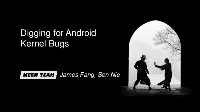 Digging for Android Kernel Bugs James Fang, Sen Nie