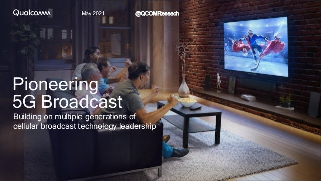 May 2021 @QCOMReseach Pioneering 5G Broadcast Building on multiple generations of cellular broadcast technology leadership