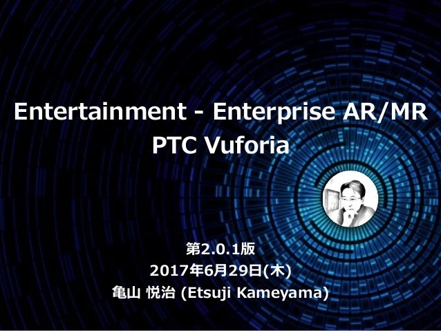第2.0.1版 2017年6⽉29⽇(⽊) ⻲⼭ 悦治 (Etsuji Kameyama) Entertainment - Enterprise AR/MR PTC Vuforia