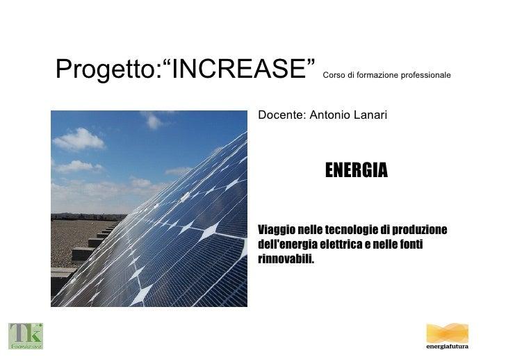 """Progetto:""""INCREASE""""  Corso di formazione professionale Docente: Antonio Lanari ENERGIA Viaggio nelle tecnologie di produzi..."""