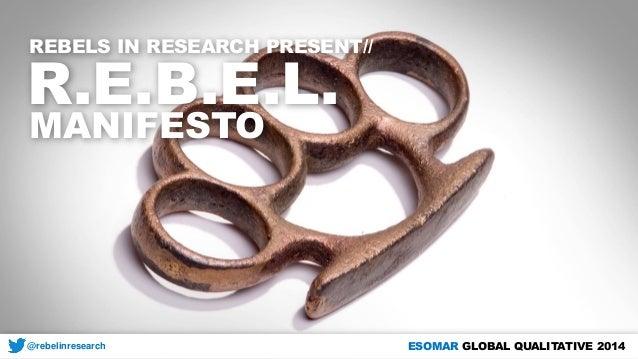 REBELS IN RESEARCH PRESENT//  R.E.B.E.L.  MANIFESTO  @rebelinresearch  ESOMAR GLOBAL QUALITATIVE 2014