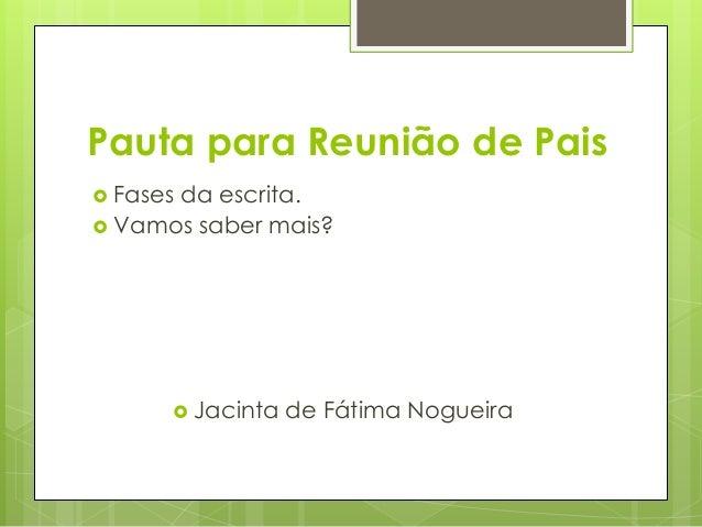 Pauta para Reunião de Pais   Fases da escrita.   Vamos saber mais?   Jacinta de Fátima Nogueira