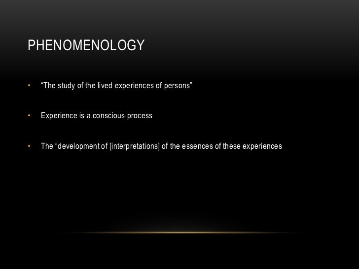 """PHENOMENOLOGY•   """"The study of the lived experiences of persons""""•   Experience is a conscious process•   The """"development ..."""