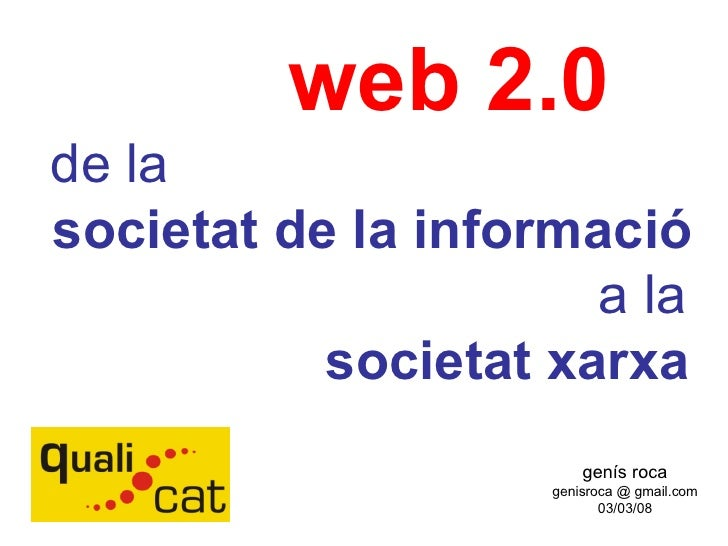 genís roca genisroca @ gmail.com 03/03/08 web 2.0 de la societat de la informació a la societat xarxa