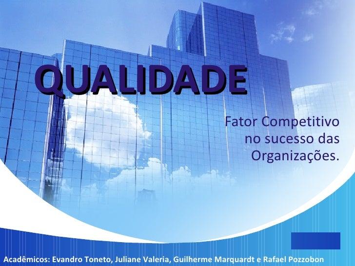 QUALIDADE   Fator Competitivo no sucesso das Organizações. Acadêmicos: Evandro Toneto, Juliane Valeria, Guilherme Marquard...