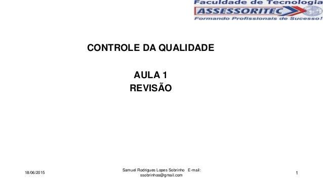 1 CONTROLE DA QUALIDADE AULA 1 REVISÃO 18/06/2015 Samuel Rodrigues Lopes Sobrinho E-mail: ssobrinhoo@gmail.com