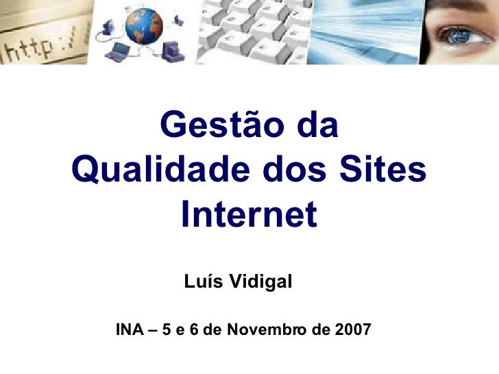 Gestão da Qualidade dos Sites Internet Luís Vidigal INA – 5 e 6 de Novembro de 2007