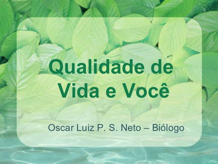 Qualidade de  Vida e Você Oscar Luiz P. S. Neto – Biólogo