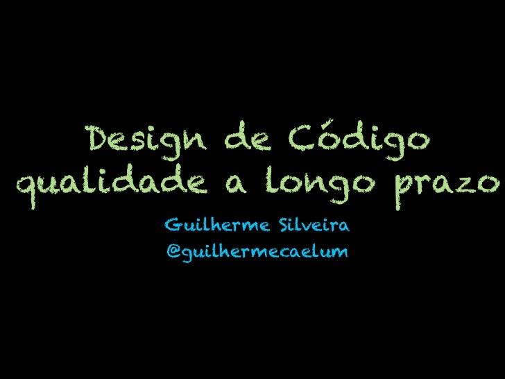 Design de Códigoqualidade a longo prazo       Guilherme Silveira       @guilhermecaelum
