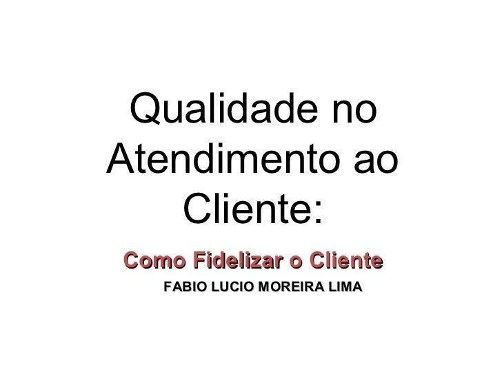 Qualidade noAtendimento ao    Cliente:Como Fidelizar o Cliente   FABIO LUCIO MOREIRA LIMA