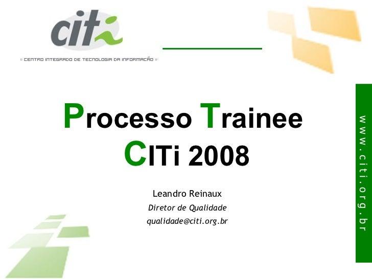 P rocesso  T rainee  C ITi 2008 Leandro Reinaux Diretor de Qualidade [email_address]