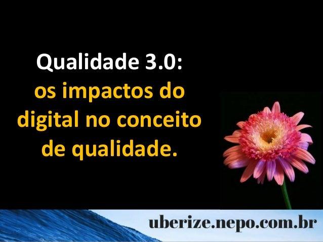 Qualidade 3.0: os impactos do digital no conceito de qualidade.