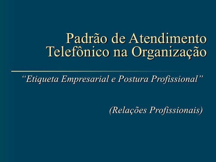 """Padrão de Atendimento Telefônico na Organização """" Etiqueta Empresarial e Postura Profissional"""" (Relações Profissionais)"""