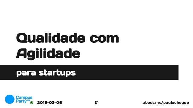 Qualidade com Agilidade para startups about.me/paulochequeT2015-02-06