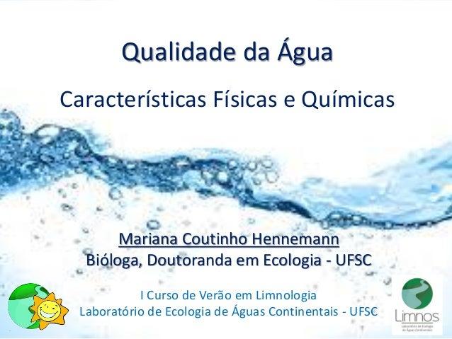 Qualidade da Água Características Físicas e Químicas Mariana Coutinho Hennemann Bióloga, Doutoranda em Ecologia - UFSC I C...