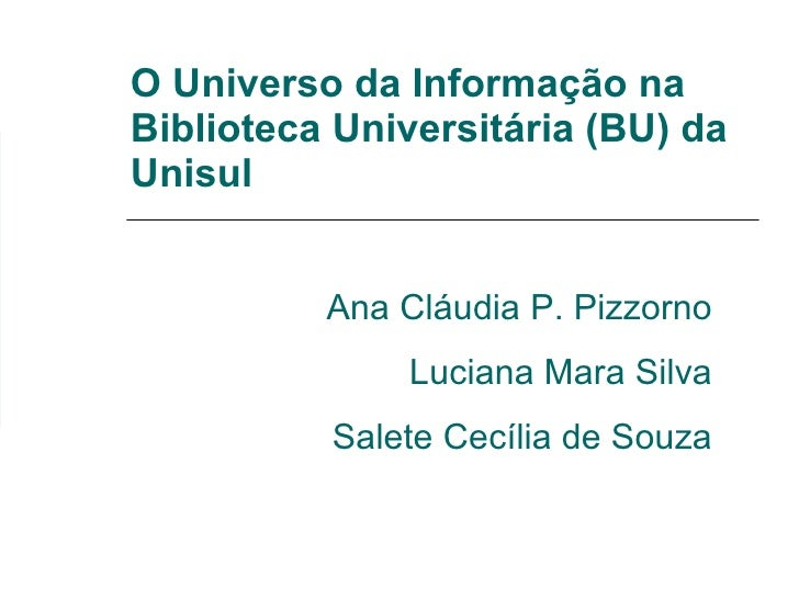 O Universo da Informação na Biblioteca Universitária (BU) da Unisul Ana Cláudia P. Pizzorno Luciana Mara Silva Salete Cecí...