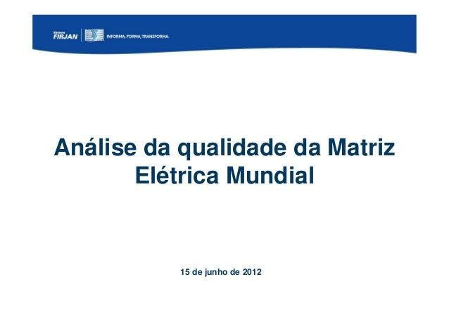 Análise da qualidade da Matriz       Elétrica Mundial           15 de junho de 2012