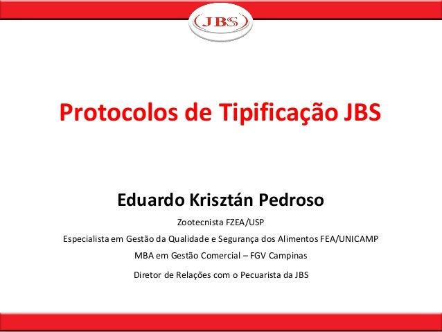 Protocolos de Tipificação JBS Eduardo Krisztán Pedroso Zootecnista FZEA/USP Especialista em Gestão da Qualidade e Seguranç...