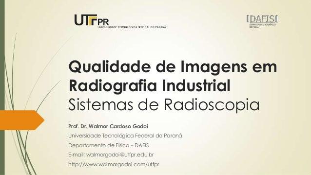 Qualidade de Imagens em Radiografia Industrial Sistemas de Radioscopia Prof. Dr. Walmor Cardoso Godoi Universidade Tecnoló...