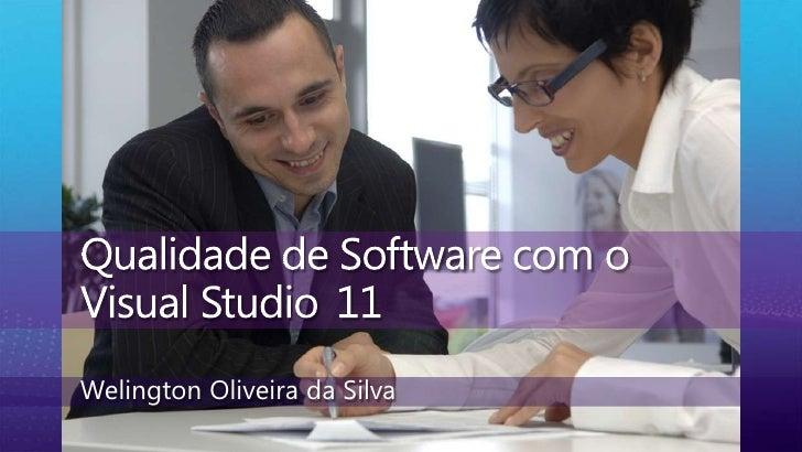 Qualidade de Software com o Visual Studio 11<br />Welington Oliveira da Silva<br />