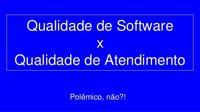 Qualidade de Software x Qualidade de Atendimento Polêmico, não?!