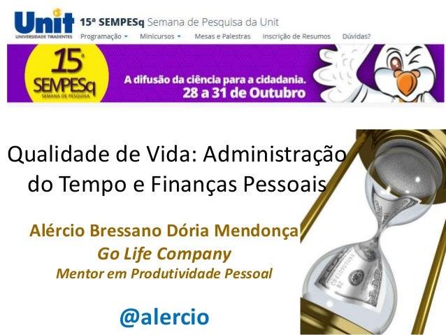 Qualidade de Vida: Administração do Tempo e Finanças Pessoais Alércio Bressano Dória Mendonça Go Life Company Mentor em Pr...