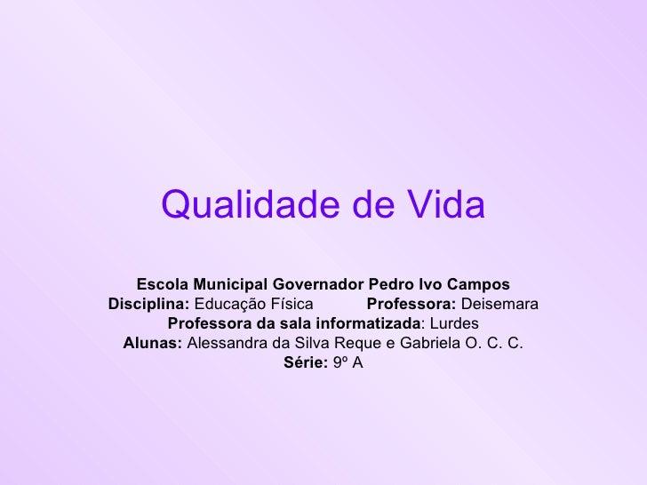 Qualidade de Vida Escola Municipal Governador Pedro Ivo Campos Disciplina:  Educação Física Professora:  Deisemara Profess...