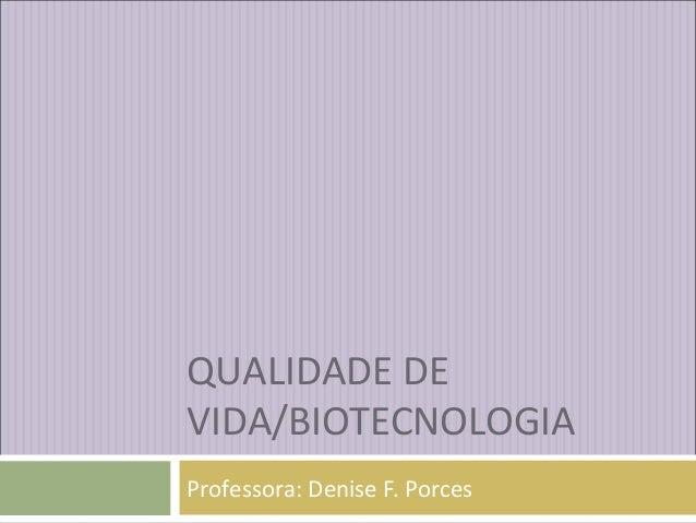 QUALIDADE DE VIDA/BIOTECNOLOGIA Professora: Denise F. Porces