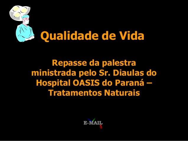 Qualidade de Vida     Repasse da palestraministrada pelo Sr. Diaulas do Hospital OASIS do Paraná –   Tratamentos Naturais