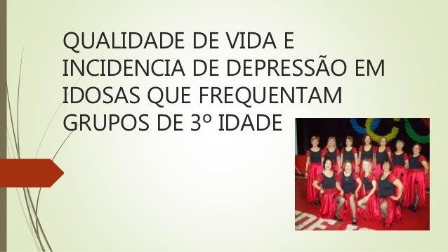 QUALIDADE DE VIDA E INCIDENCIA DE DEPRESSÃO EM IDOSAS QUE FREQUENTAM GRUPOS DE 3º IDADE