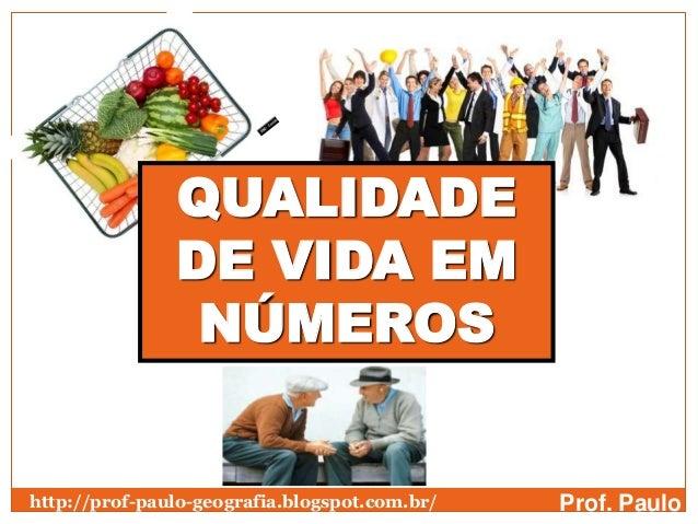 QUALIDADE               DE VIDA EM                NÚMEROShttp://prof-paulo-geografia.blogspot.com.br/   Prof. Paulo