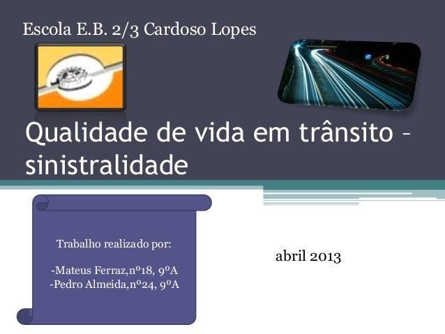 Escola E.B. 2/3 Cardoso Lopes  Qualidade de vida em trânsito – sinistralidade Trabalho realizado por: -Mateus Ferraz,nº18,...
