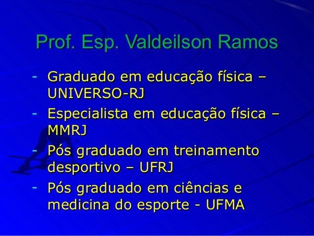 Prof. Esp. Valdeilson RamosProf. Esp. Valdeilson Ramos - Graduado em educação física –Graduado em educação física – UNIVER...