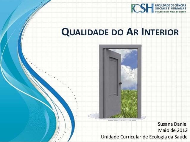 QUALIDADE DO AR INTERIOR Susana Daniel Maio de 2012 Unidade Curricular de Ecologia da Saúde