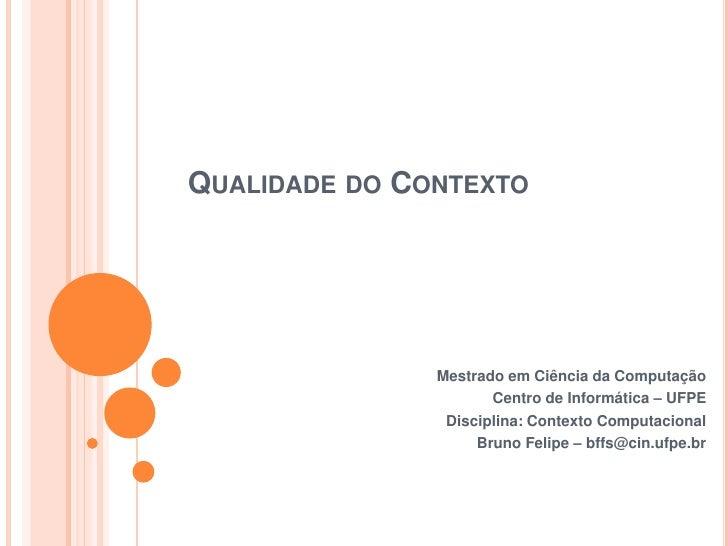 Qualidade do Contexto<br />Mestrado em Ciência da Computação<br />Centro de Informática – UFPE<br />Disciplina: Contexto C...