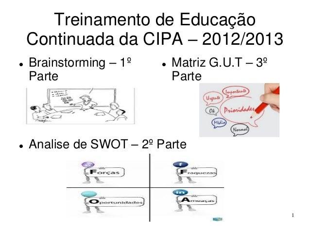 Treinamento de Educação Continuada da CIPA – 2012/2013     Brainstorming – 1º Parte    Matriz G.U.T – 3º Parte  Analise...