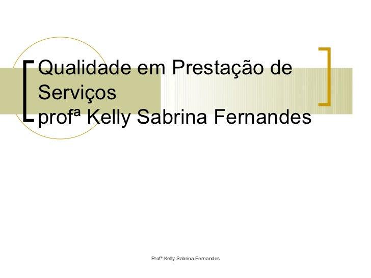 Qualidade em Prestação deServiçosprofª Kelly Sabrina Fernandes            Profª Kelly Sabrina Fernandes